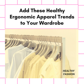 Add These Healthy Ergonomic Apparel Trends to Your Wardrobe