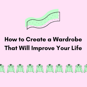 How to Create a Wardrobe That Will Improve Your Life