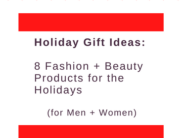 Holiday Gift Ideas: 8 Fashion + Beauty Products for the Holidays (for Men + Women)
