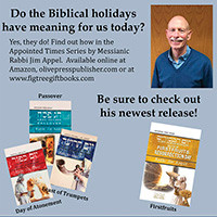 Do the Biblical holidays have meaning for us today? Yes, they do! Find out how in the Appointed Times Series by Messianic Rabbi Jim Appel, including his brand new book on Firstfruits/Resurrection Day. Available online at Amazon, olivepresspublisher.com or at www.figtreegiftbooks.com