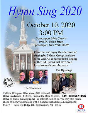 October 10, Saturday. HYMN SING. 3pm.  At Spencerport Bible Church 1948 N. Union Street Spencerport, NY 14559. Seating is limited. Ticket are only $12 in advance, $15 at the Door. Special ticket price - Order 10 or more tickets at one time and only pay $10 per ticket. Come and enjoy The Torchmen from Canada and The Hyssong - both have been chosen by you that have come to the concerts, as Artist of the Year in the past. To purchase tickets go to  or mail check or money order along with a stamped self-addressed envelope to: SGNY 3250 Big Ridge Road  Spencerport, NY 14559.