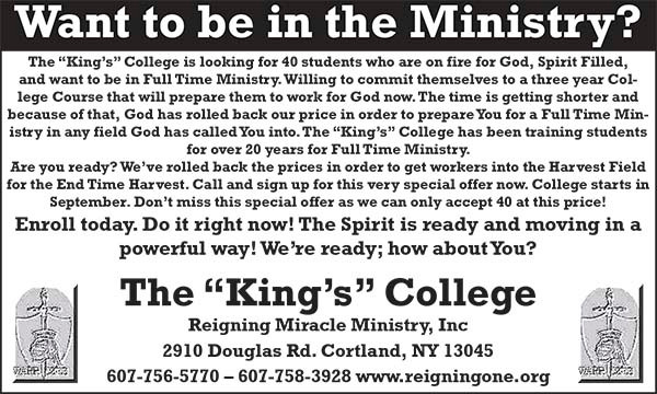 "Reigning Miracle Ministry, Inc. The ""King's"" College. 2910 Douglas Rd. Cortland, NY 13045. 607-756-5770. 607-758-3928. www.reigningone.org."