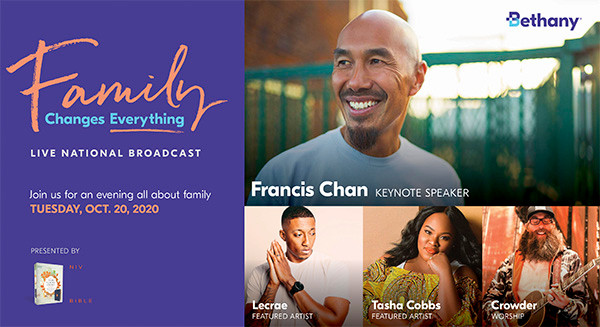 An inspiring evening benefitting children and families. October 20, 2020 at 7 p.m. Join us for a live broadcast celebrating the power of family. We'll enjoy music, encouragement, and inspiration from Francis Chan, Lecrae, Tasha Cobbs, and Crowder. Keynote speaker - Francis Chan, a pastor, speaker, and best-selling author. Please invite your friends and family and join us during this amazing time of worship that you will undoubtedly enjoy! We pray you will join us on Tuesday October 20th for a 75-minute program which starts at 7p.m. Please spread the word and register at www.bethany.org/family.
