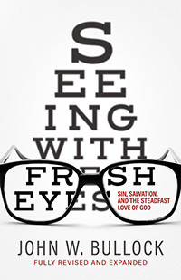 New Christian Book Just Published! Seeing With Fresh Eyes: Sin, Salvation, and the Steadfast Love of God by John W. Bullock. Available wherever good books are sold. Order your copy on www.Amazon.com To contact the author e-mail at johnwbullock@gmail.com