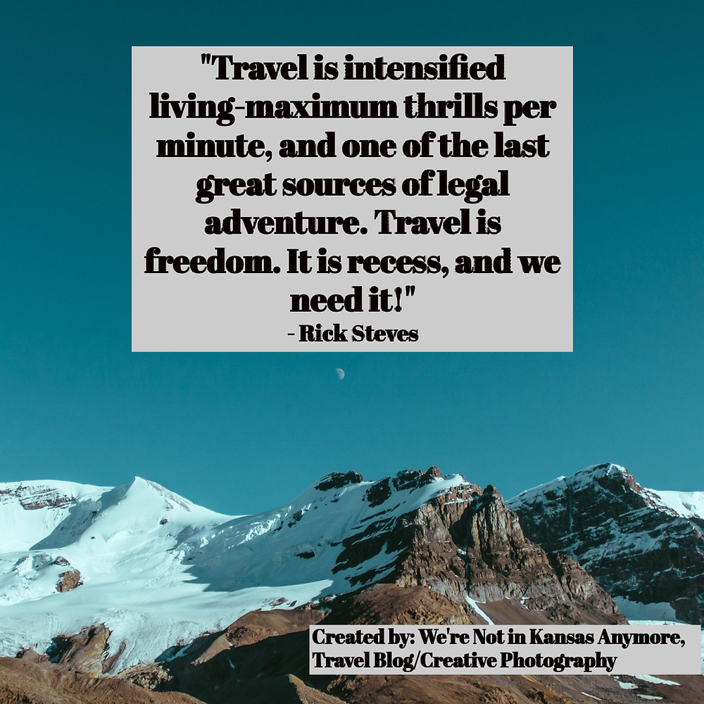 Travel is intensified living-maximum trills per minute, and one of the last great sources of legal adventure. Travel is freedom. It is recess, and we need it! Rick Steves quote.
