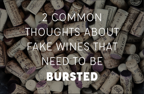 2 COMMON THOUGHTS ABOUT FAKE WINES THAT NEED TO BE BURSTED