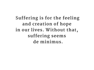 Suffering is for the feeling and creation of hope...