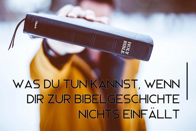 Was du tun kannst, wenn dir zur Bibelgeschichte nichts einfällt