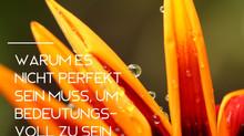 Warum es nicht perfekt sein muss, um bedeutunsvoll zu sein