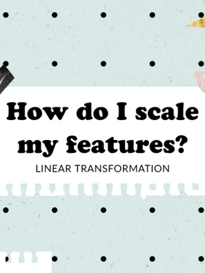 How do I scale my features? - Part 1 (Linear Transformation)