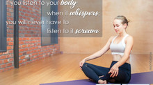 IF YOU LISTEN TO YOUR BODY WHEN IT WHISPERS, YOU WILL NEVER HAVE TO LISTEN IT SCREAM.
