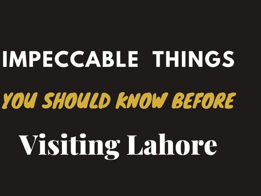Impeccable things you should know before visiting Lahore