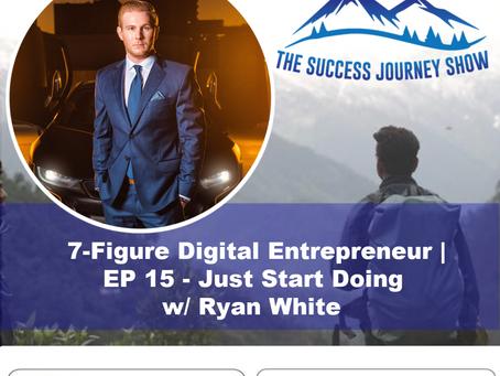 7- Figure Digital Entrepreneur   EP 15 - Just Start Doing w/ Ryan White