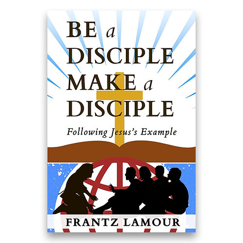 Be a Disciple, Make a Disciple: Following Jesus's Example - Frantz Lamour