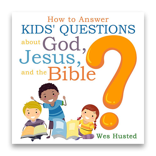 How to Answer Kids' Questions about God, Jesus, and the Bible - Wes Husted