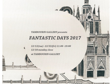 参加企画展 TAMBOURIN GALLERY presents FANTASTIC DAYS 2017
