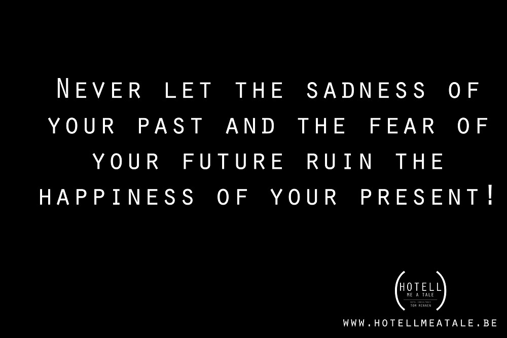Quote: Never let the sadness of your past and the fear of your future ruin the happiness of your present!