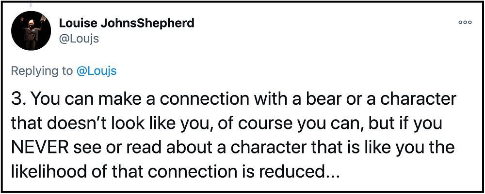 """You can make a connection with a bear or a character that doesn't look like you, of course you can, but if you NEVER see or read about a character that is like you then the likelihood of that connection is reduced..."""
