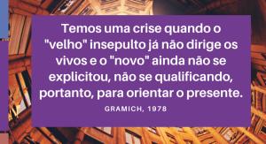 Temos uma crise quando o velho insepulto já não dirige os vivos e o novo ainda não se explicitou, não se qualificando, portanto, para orientar o presente.