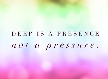 Deep Is A Presence, Not a Pressure