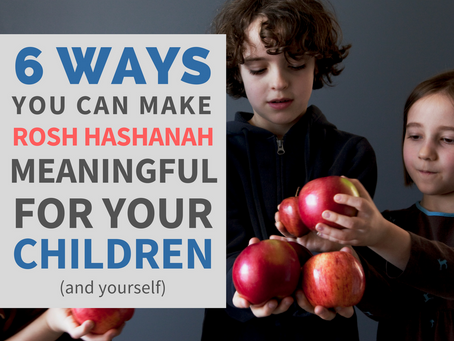 6 Ways You Can Make Rosh Hashanah Meaningful for Your Children (and Yourself)