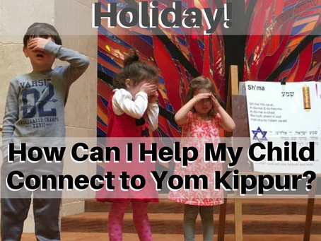 It's Such a Serious Holiday! How Can I Help My Child Connect to Yom Kippur?