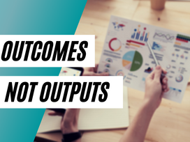 Optimize for Outcomes, Not Outputs!