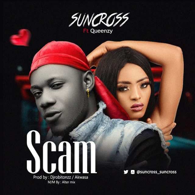 [Download Mp3] Suncross Ft. Queenzy – Scam ( Prod: By Dj Robitonzz & Akwasa)