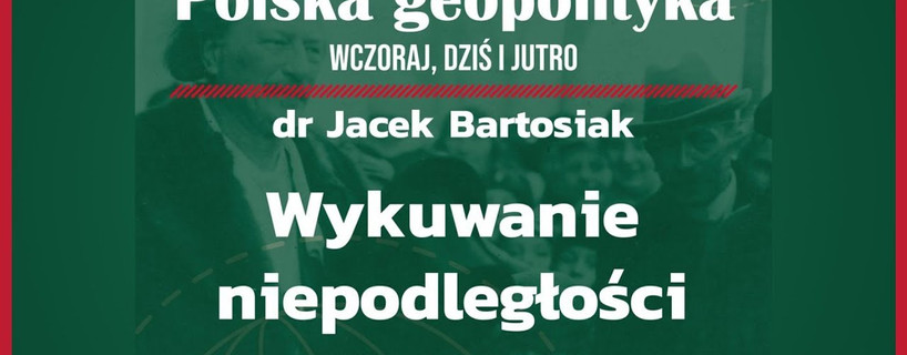 """""""Wykuwanie niepodległości 1914–1921"""" - z cyklu """"Polska geopolityka wczoraj, dziś i jutro"""""""