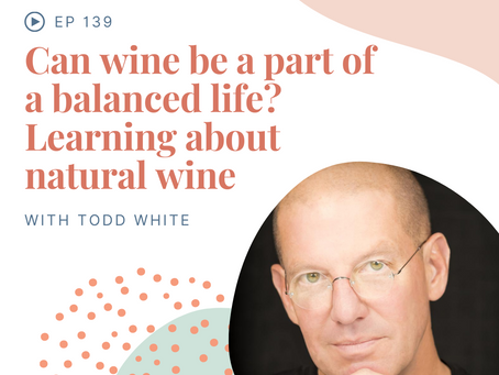 Episode 139: Can wine be a part of a balanced life? Learning about natural wine with Todd White