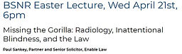BSNR Easter Lecture - Missing the Gorilla: Radiology, Inattentional Blindness and the Law