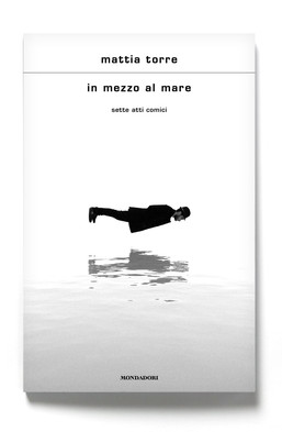 In mezzo al mare - sette atti comici di Mattia Torre (Mondadori)