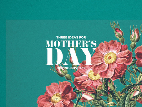 Three Mother's Day Ideas During COVID-19