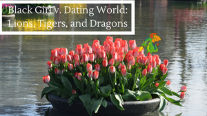 Black Girl v. Dating World: Lions, Tigers, and Dragons