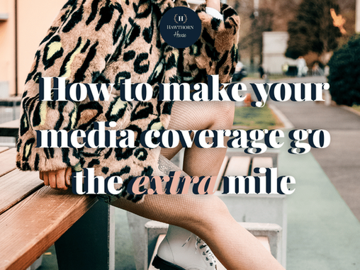 Make your media coverage go the extra mile: 7 simple hacks you need to know