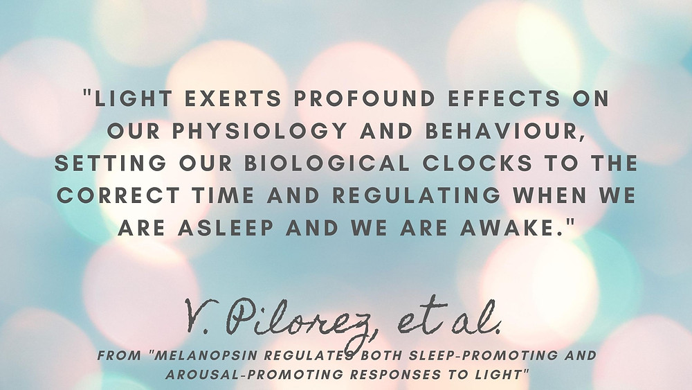 """""""Light exerts profound effects on our physiology and behaviour, setting our biological clocks to the correct time and regulating when we are asleep and we are awake."""" -V. Pilorez, et al. from """"Melanopsin Regulates Both Sleep-Promoting and Arousal-Promoting Responses to Light"""""""