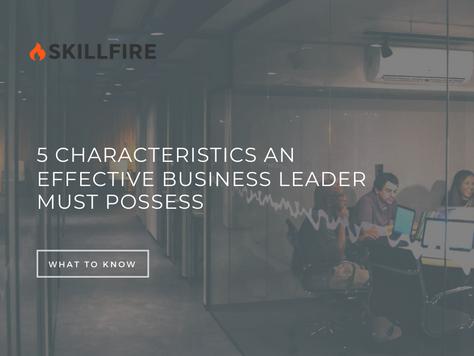 5 Characteristics an Effective Business Leader Must Possess