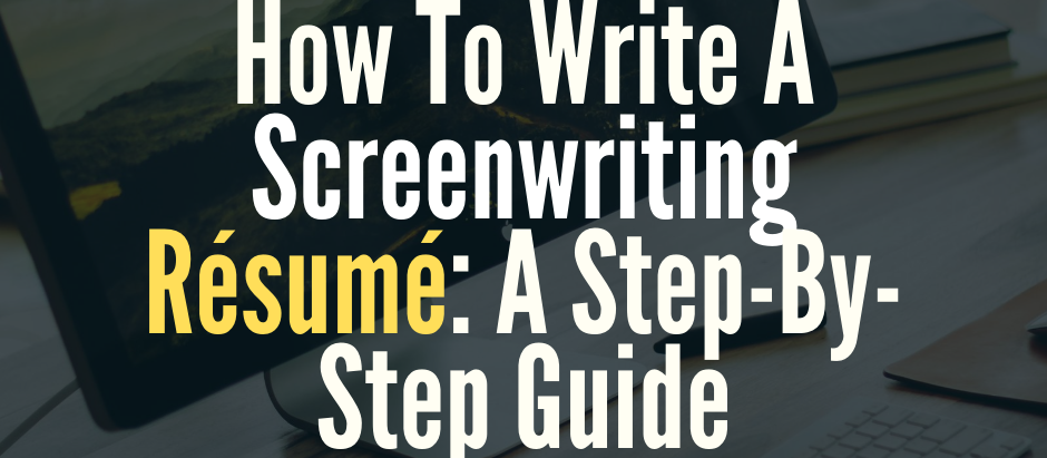 How To Write A Screenwriting Résumé: A Step-By-Step Guide