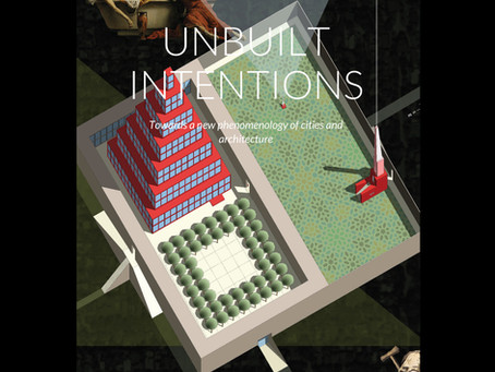 UNBUILT INTENTIONS: towards a new phenomenology of cities and architecture