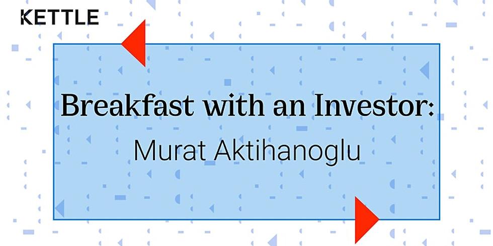 Breakfast with an Investor: Murat Aktihanoglu, Managing Director