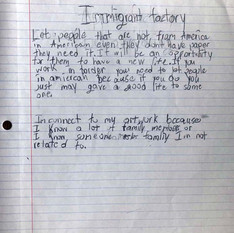 Art Statements:  A component of this class was to have the students speak about their ideas and their artwork throughout the 10 weeks we worked together. This was an exercise using prompts I provided towards their own critical thinking.   This student titled their statement: 'Immigration Factory'