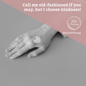 Call me old-fashioned if you may, but I choose kindness!