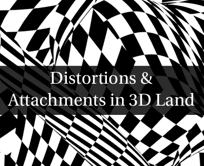 Distortions & Attachments in 3D Land