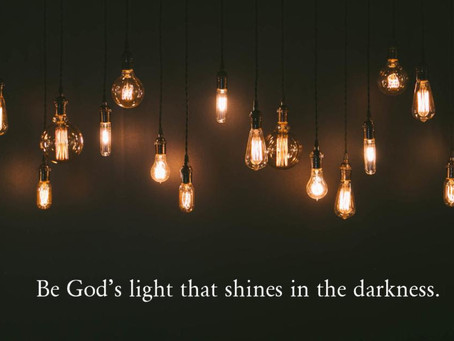 Be God's Light that Shines in the Darkness.