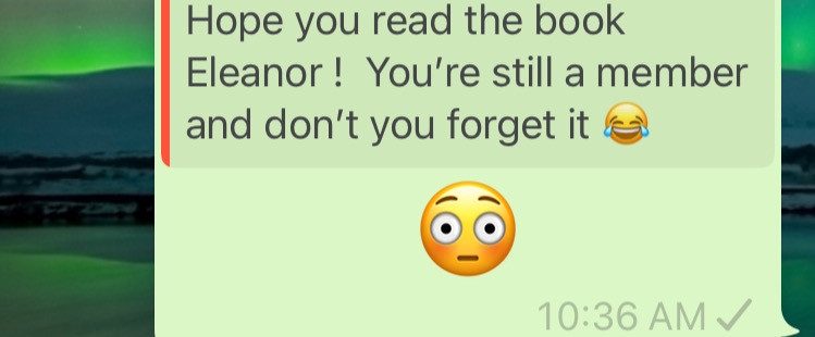 WhatsApp message saying Hope you've read the book Eleanor. You're still a member and don't you forget it