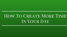 How To Create More Time In Your Day