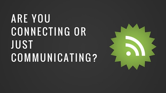 Are You Connecting Or Just Communicating?