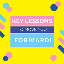 Key Lessons to Move You Forward!
