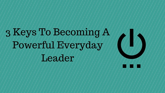 3 Keys To Becoming A Powerful Leader