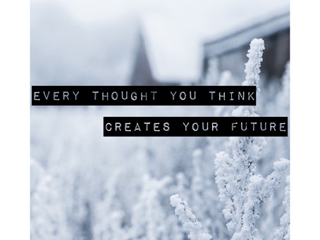 Every Thought You Think Creates Your Future